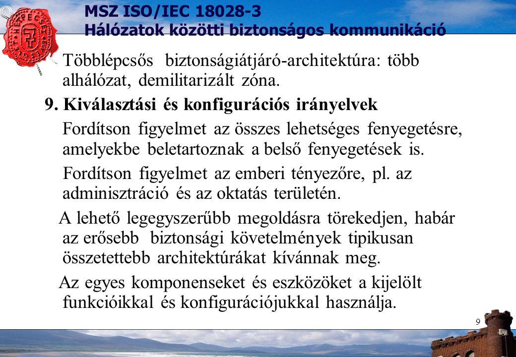 9 MSZ ISO/IEC 18028-3 Hálózatok közötti biztonságos kommunikáció Többlépcsős biztonságiátjáró-architektúra: több alhálózat, demilitarizált zóna. 9. Ki