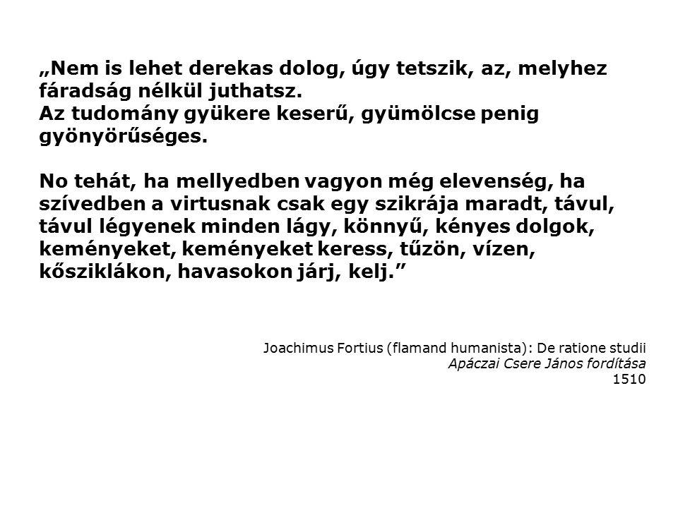 """Joachimus Fortius (flamand humanista): De ratione studii Apáczai Csere János fordítása 1510 """"Nem is lehet derekas dolog, úgy tetszik, az, melyhez fáradság nélkül juthatsz."""