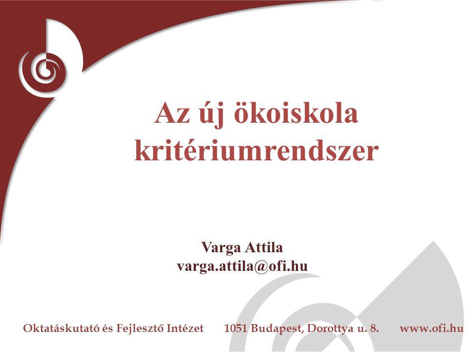 Oktatáskutató és Fejlesztő Intézet 1051 Budapest, Dorottya u. 8. www.ofi.hu Az új ökoiskola kritériumrendszer Varga Attila varga.attila@ofi.hu