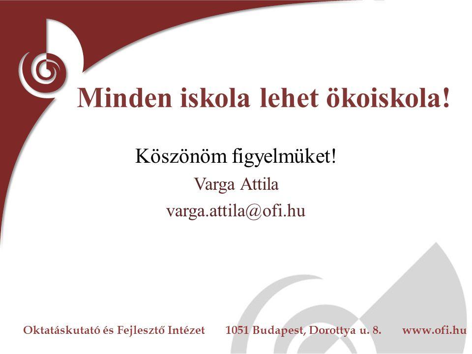 Oktatáskutató és Fejlesztő Intézet 1051 Budapest, Dorottya u. 8. www.ofi.hu Minden iskola lehet ökoiskola! Köszönöm figyelmüket! Varga Attila varga.at