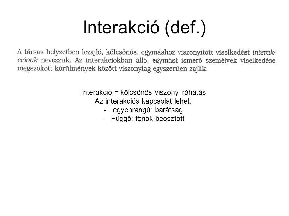 Interakció (def.) Interakció = kölcsönös viszony, ráhatás Az interakciós kapcsolat lehet: -egyenrangú: barátság -Függő: főnök-beosztott
