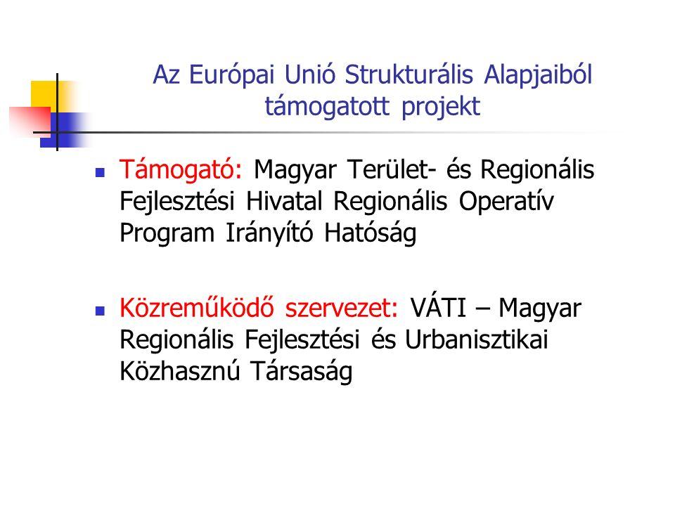 Az Európai Unió Strukturális Alapjaiból támogatott projekt Támogató: Magyar Terület- és Regionális Fejlesztési Hivatal Regionális Operatív Program Irányító Hatóság Közreműködő szervezet: VÁTI – Magyar Regionális Fejlesztési és Urbanisztikai Közhasznú Társaság