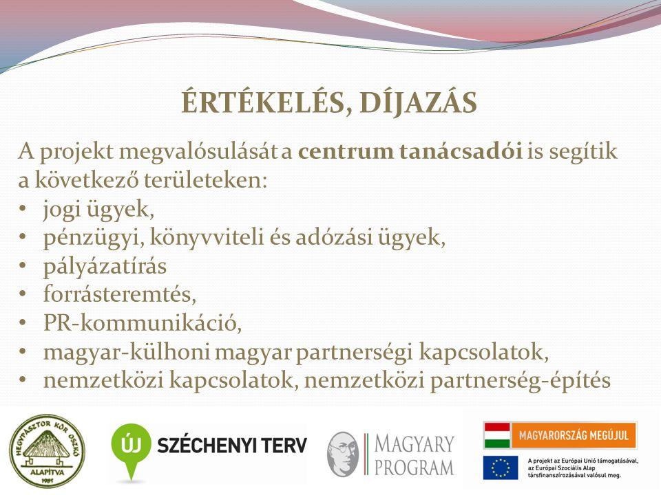 ÉRTÉKELÉS, DÍJAZÁS A projekt megvalósulását a centrum tanácsadói is segítik a következő területeken: jogi ügyek, pénzügyi, könyvviteli és adózási ügyek, pályázatírás forrásteremtés, PR-kommunikáció, magyar-külhoni magyar partnerségi kapcsolatok, nemzetközi kapcsolatok, nemzetközi partnerség-építés