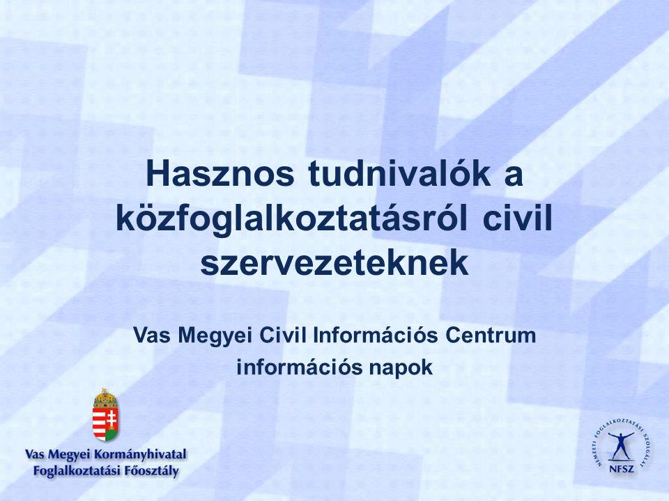 Hasznos tudnivalók a közfoglalkoztatásról civil szervezeteknek Vas Megyei Civil Információs Centrum információs napok