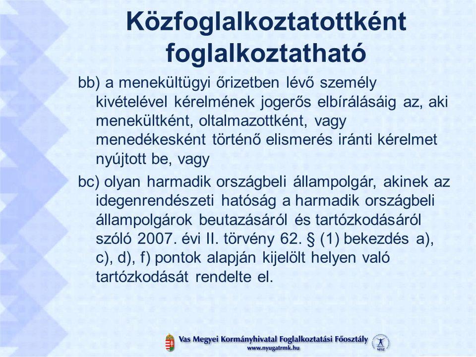 Közfoglalkoztatottként foglalkoztatható bb) a menekültügyi őrizetben lévő személy kivételével kérelmének jogerős elbírálásáig az, aki menekültként, oltalmazottként, vagy menedékesként történő elismerés iránti kérelmet nyújtott be, vagy bc) olyan harmadik országbeli állampolgár, akinek az idegenrendészeti hatóság a harmadik országbeli állampolgárok beutazásáról és tartózkodásáról szóló 2007.
