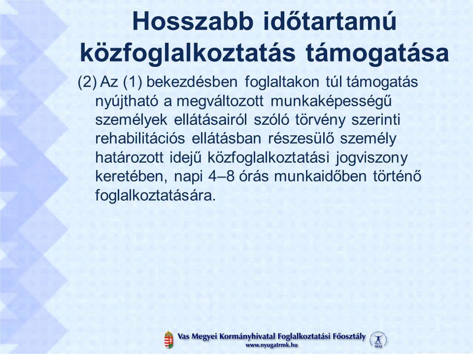Hosszabb időtartamú közfoglalkoztatás támogatása (2) Az (1) bekezdésben foglaltakon túl támogatás nyújtható a megváltozott munkaképességű személyek ellátásairól szóló törvény szerinti rehabilitációs ellátásban részesülő személy határozott idejű közfoglalkoztatási jogviszony keretében, napi 4–8 órás munkaidőben történő foglalkoztatására.