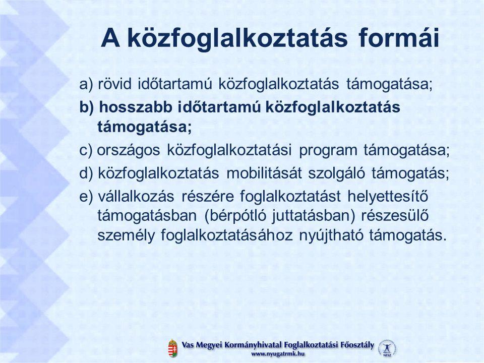 A közfoglalkoztatás formái a) rövid időtartamú közfoglalkoztatás támogatása; b) hosszabb időtartamú közfoglalkoztatás támogatása; c) országos közfoglalkoztatási program támogatása; d) közfoglalkoztatás mobilitását szolgáló támogatás; e) vállalkozás részére foglalkoztatást helyettesítő támogatásban (bérpótló juttatásban) részesülő személy foglalkoztatásához nyújtható támogatás.