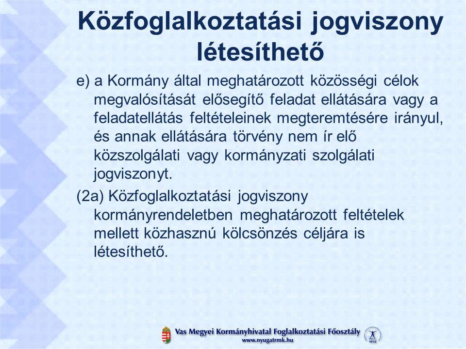 Közfoglalkoztatási jogviszony létesíthető e) a Kormány által meghatározott közösségi célok megvalósítását elősegítő feladat ellátására vagy a feladatellátás feltételeinek megteremtésére irányul, és annak ellátására törvény nem ír elő közszolgálati vagy kormányzati szolgálati jogviszonyt.