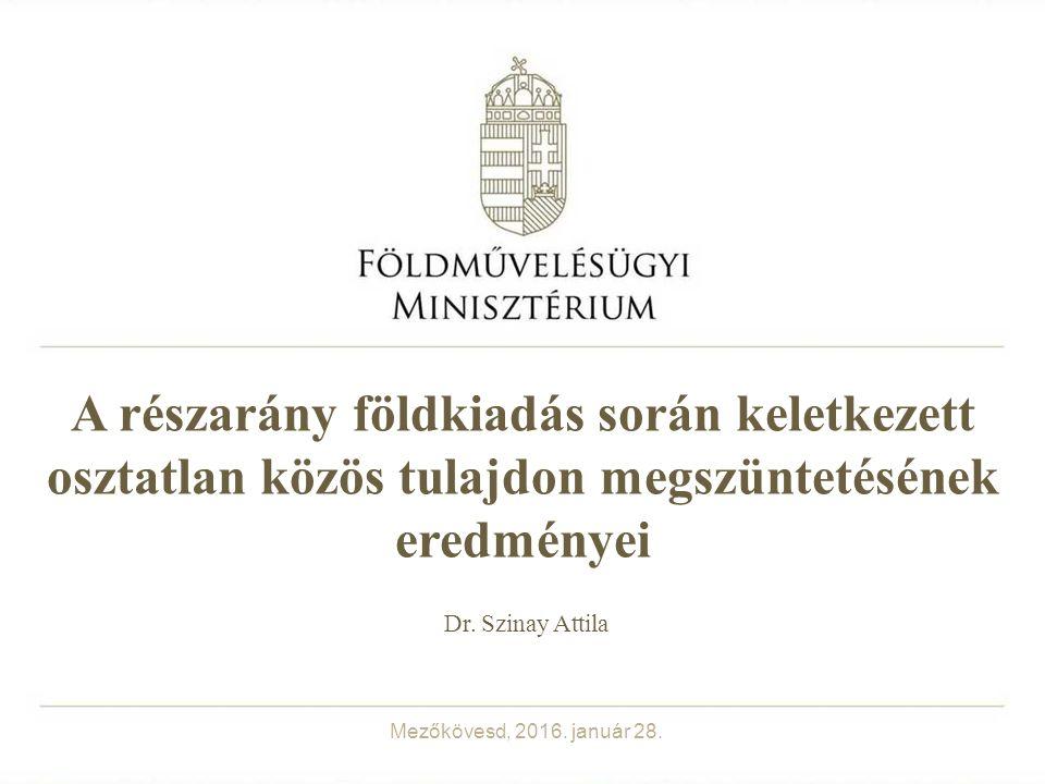 A részarány földkiadás során keletkezett osztatlan közös tulajdon megszüntetésének eredményei Dr. Szinay Attila Mezőkövesd, 2016. január 28.