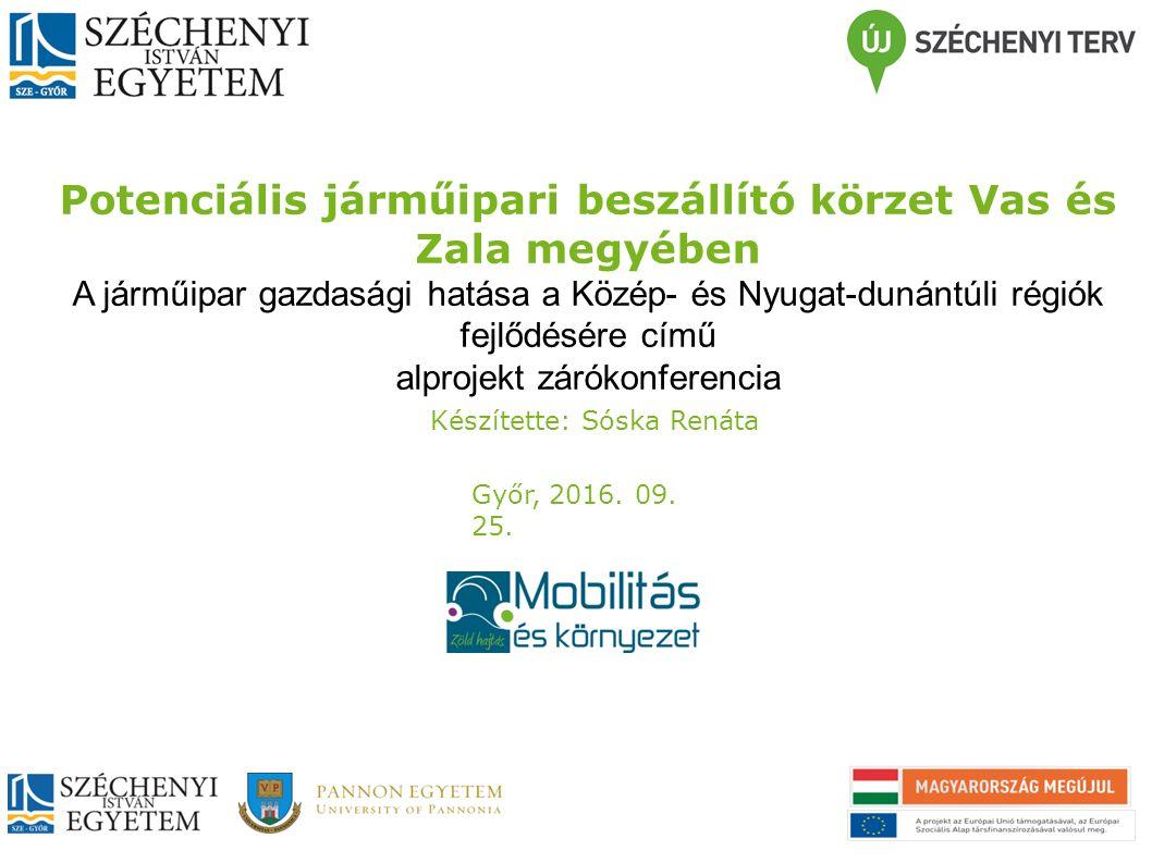 Potenciális járműipari beszállító körzet Vas és Zala megyében A járműipar gazdasági hatása a Közép- és Nyugat-dunántúli régiók fejlődésére című alprojekt zárókonferencia Készítette: Sóska Renáta Győr, 2016.
