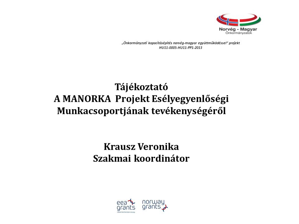 """Tájékoztató A MANORKA Projekt Esélyegyenlőségi Munkacsoportjának tevékenységéről Krausz Veronika Szakmai koordinátor """"Önkormányzati kapacitásépítés norvég‐magyar együttműködéssel projekt HU11-0005-HU11-PP1-2013"""