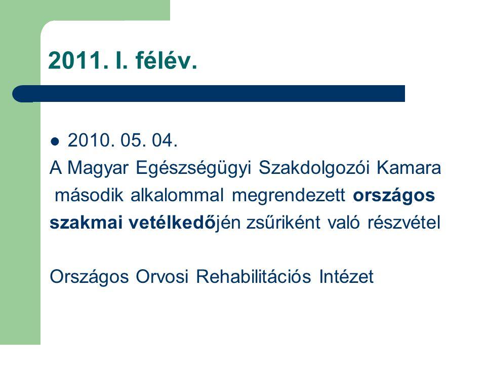 2011. I. félév. 2010. 05. 04. A Magyar Egészségügyi Szakdolgozói Kamara második alkalommal megrendezett országos szakmai vetélkedőjén zsűriként való r