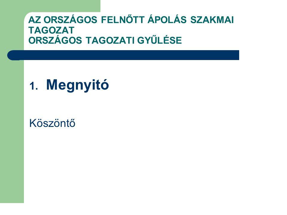 AZ ORSZÁGOS FELNŐTT ÁPOLÁS SZAKMAI TAGOZAT ORSZÁGOS TAGOZATI GYŰLÉSE 1. Megnyitó Köszöntő