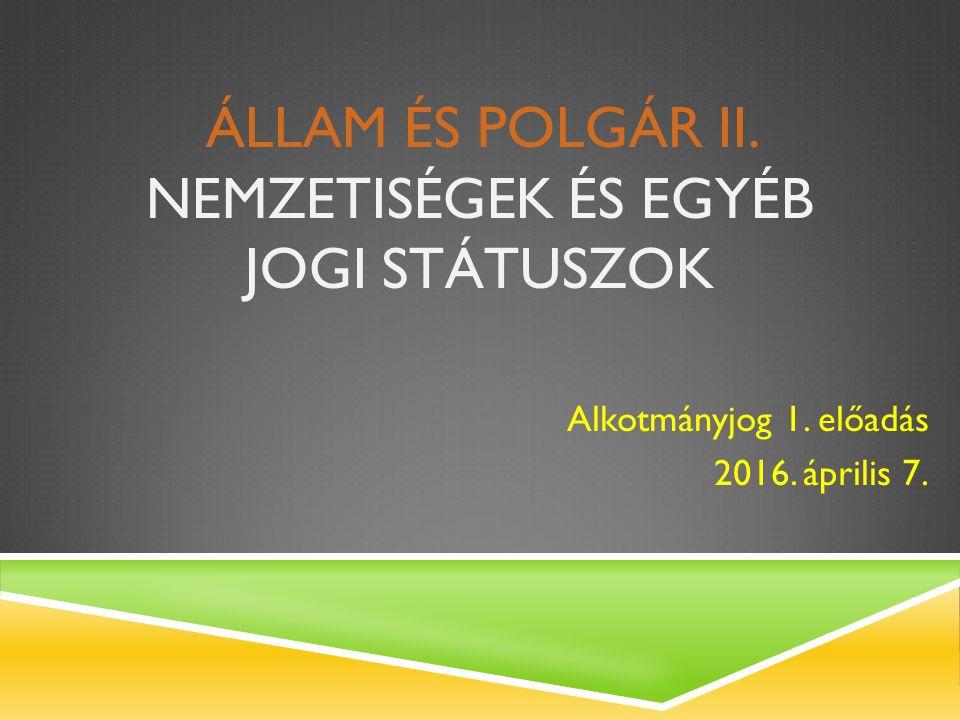 ÁLLAM ÉS POLGÁR II. NEMZETISÉGEK ÉS EGYÉB JOGI STÁTUSZOK Alkotmányjog 1. előadás 2016. április 7.