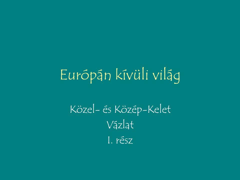 Európán kívüli világ Közel- és Közép-Kelet Vázlat I. rész