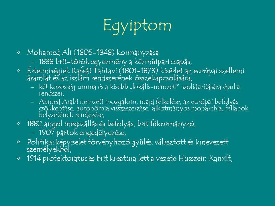 """Egyiptom Mohamed Ali (1805-1848) kormányzása –1838 brit-török egyezmény a kézm ű ipari csapás, Értelmiségiek Rafeát Tahtavi (1801-1873) kísérlet az európai szellemi áramlat és az iszlám rendszerének összekapcsolására, –két közösség umma és a kisebb """"lokális-nemzeti szolidaritására épül a rendszer, –Ahmed Arabi nemzeti mozgalom, majd felkelése, az európai befolyás csökkentése, autonómia visszaszerzése, alkotmányos monarchia, fellahok helyzetének rendezése, 1882 angol megszállás és befolyás, brit f ő kormányzó, –1907 pártok engedélyezése, Politikai képviselet törvényhozó gy ű lés: választott és kinevezett személyekb ő l, 1914 protektorátus és brit kreatúra lett a vezet ő Husszein Kamilt,"""
