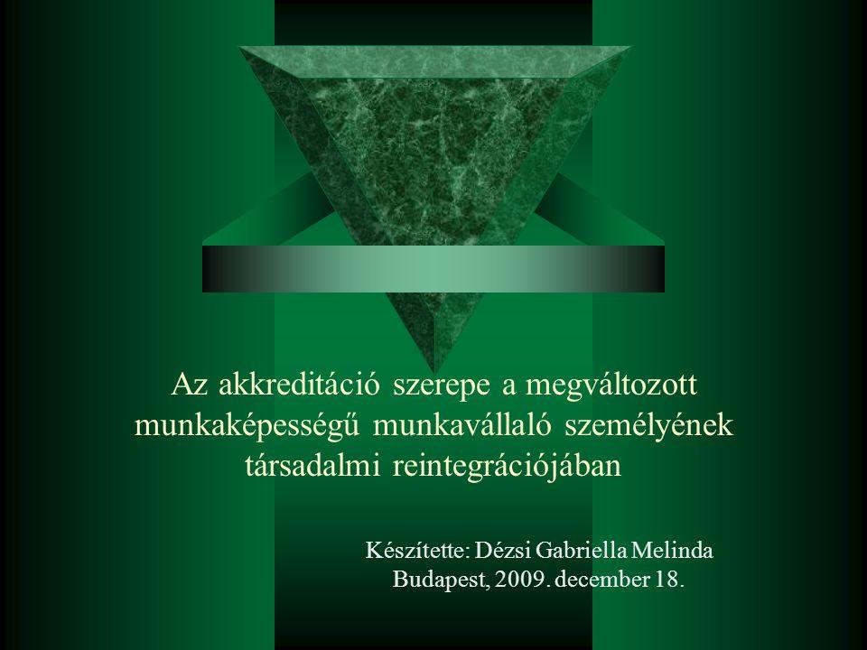 Az akkreditáció szerepe a megváltozott munkaképességű munkavállaló személyének társadalmi reintegrációjában Készítette: Dézsi Gabriella Melinda Budapest, 2009.