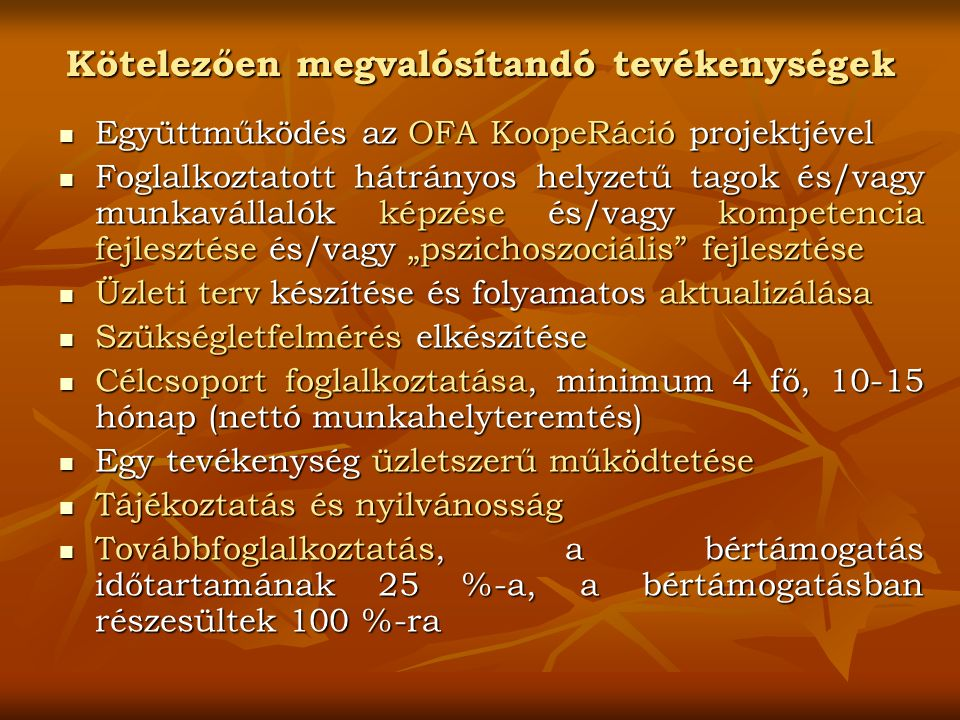 """Kötelezően megvalósítandó tevékenységek Együttműködés az OFA KoopeRáció projektjével Együttműködés az OFA KoopeRáció projektjével Foglalkoztatott hátrányos helyzetű tagok és/vagy munkavállalók képzése és/vagy kompetencia fejlesztése és/vagy """"pszichoszociális fejlesztése Foglalkoztatott hátrányos helyzetű tagok és/vagy munkavállalók képzése és/vagy kompetencia fejlesztése és/vagy """"pszichoszociális fejlesztése Üzleti terv készítése és folyamatos aktualizálása Üzleti terv készítése és folyamatos aktualizálása Szükségletfelmérés elkészítése Szükségletfelmérés elkészítése Célcsoport foglalkoztatása, minimum 4 fő, 10-15 hónap (nettó munkahelyteremtés) Célcsoport foglalkoztatása, minimum 4 fő, 10-15 hónap (nettó munkahelyteremtés) Egy tevékenység üzletszerű működtetése Egy tevékenység üzletszerű működtetése Tájékoztatás és nyilvánosság Tájékoztatás és nyilvánosság Továbbfoglalkoztatás, a bértámogatás időtartamának 25 %-a, a bértámogatásban részesültek 100 %-ra Továbbfoglalkoztatás, a bértámogatás időtartamának 25 %-a, a bértámogatásban részesültek 100 %-ra"""