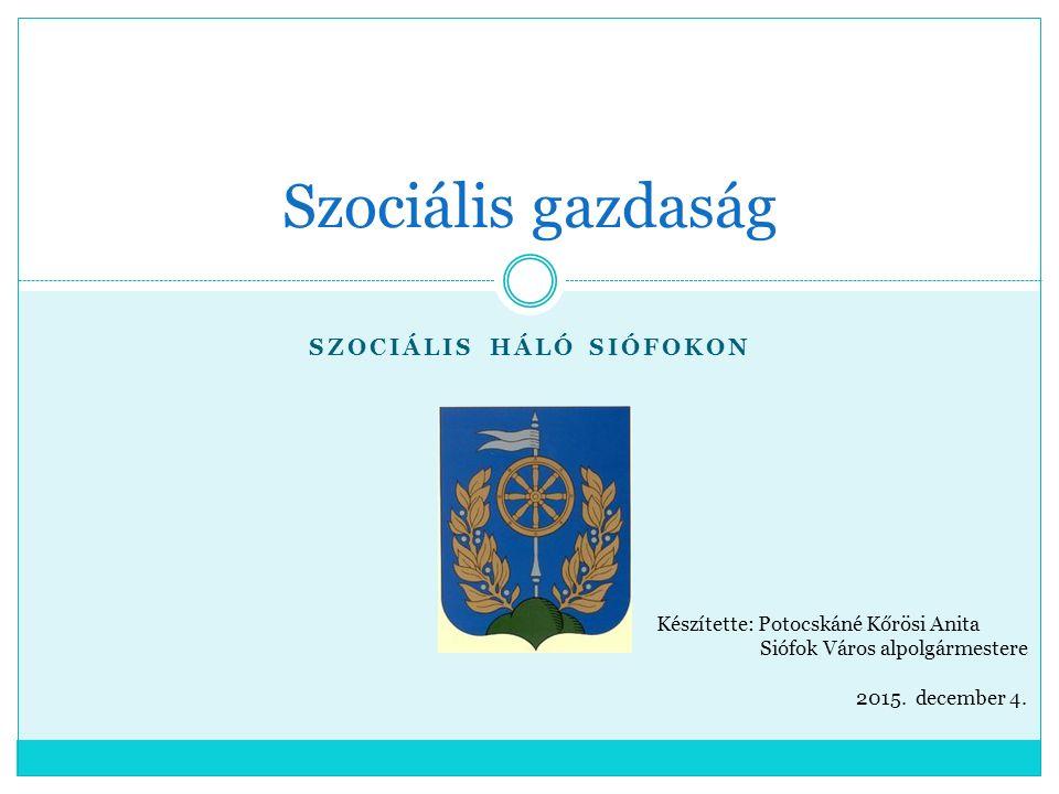 SZOCIÁLIS HÁLÓ SIÓFOKON Szociális gazdaság Készítette: Potocskáné Kőrösi Anita Siófok Város alpolgármestere 2015. december 4.