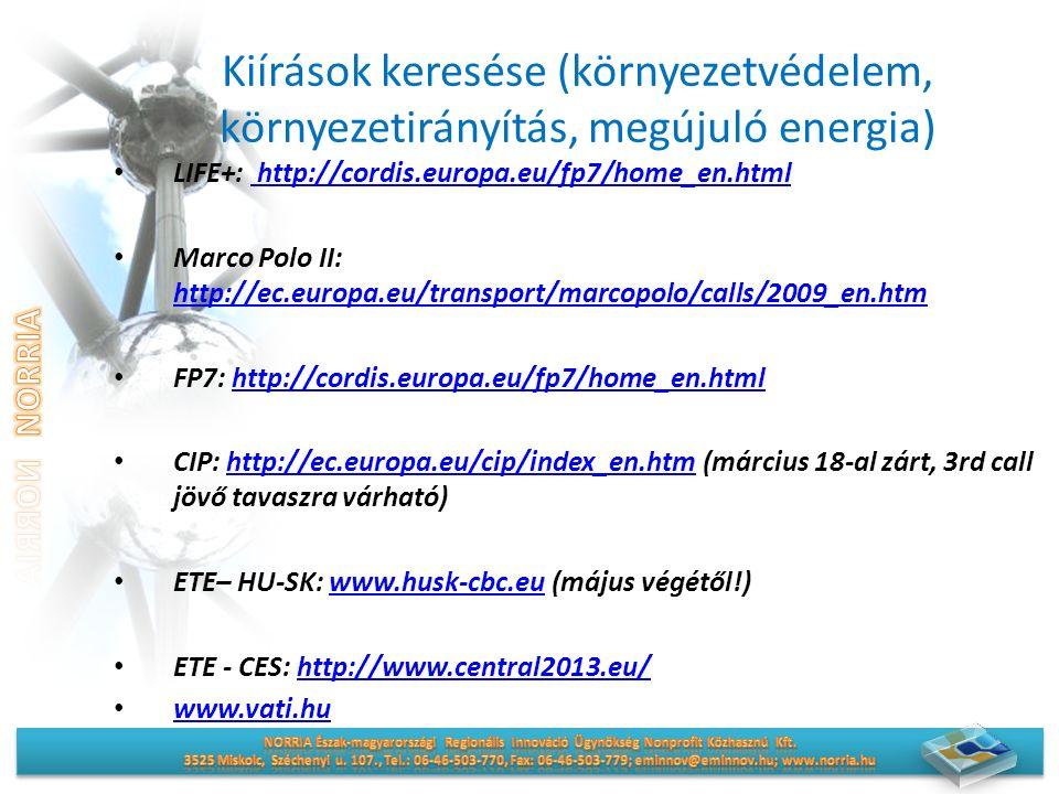 Kiírások keresése (környezetvédelem, környezetirányítás, megújuló energia) LIFE+: http://cordis.europa.eu/fp7/home_en.html http://cordis.europa.eu/fp7/home_en.html Marco Polo II: http://ec.europa.eu/transport/marcopolo/calls/2009_en.htm http://ec.europa.eu/transport/marcopolo/calls/2009_en.htm FP7: http://cordis.europa.eu/fp7/home_en.htmlhttp://cordis.europa.eu/fp7/home_en.html CIP: http://ec.europa.eu/cip/index_en.htm (március 18-al zárt, 3rd call jövő tavaszra várható)http://ec.europa.eu/cip/index_en.htm ETE– HU-SK: www.husk-cbc.eu (május végétől!)www.husk-cbc.eu ETE - CES: http://www.central2013.eu/http://www.central2013.eu/ www.vati.hu