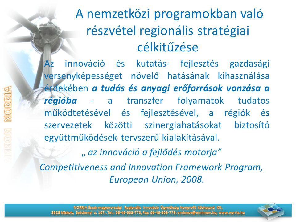 A nemzetközi programokban való részvétel regionális stratégiai célkitűzése Az innováció és kutatás- fejlesztés gazdasági versenyképességet növelő hatásának kihasználása érdekében a tudás és anyagi erőforrások vonzása a régióba - a transzfer folyamatok tudatos működtetésével és fejlesztésével, a régiók és szervezetek közötti szinergiahatásokat biztosító együttműködések tervszerű kialakításával.
