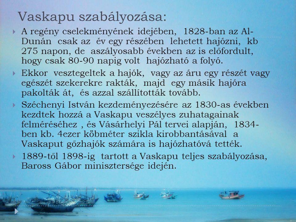 Vaskapu szabályozása:  A regény cselekményének idejében, 1828-ban az Al- Dunán csak az év egy részében lehetett hajózni, kb 275 napon, de aszályosabb években az is előfordult, hogy csak 80-90 napig volt hajózható a folyó.