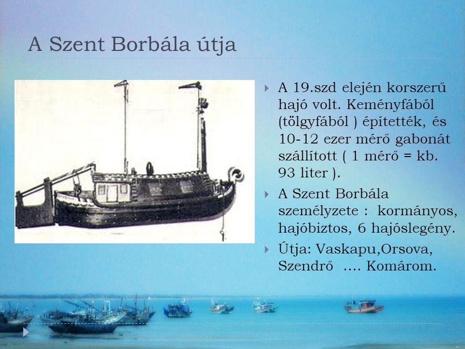 A Szent Borbála útja  A 19.szd elején korszerű hajó volt. Keményfából (tölgyfából ) építették, és 10-12 ezer mérő gabonát szállított ( 1 mérő = kb. 9