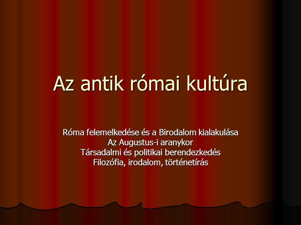 Az antik római kultúra Róma felemelkedése és a Birodalom kialakulása Az Augustus-i aranykor Társadalmi és politikai berendezkedés Filozófia, irodalom,