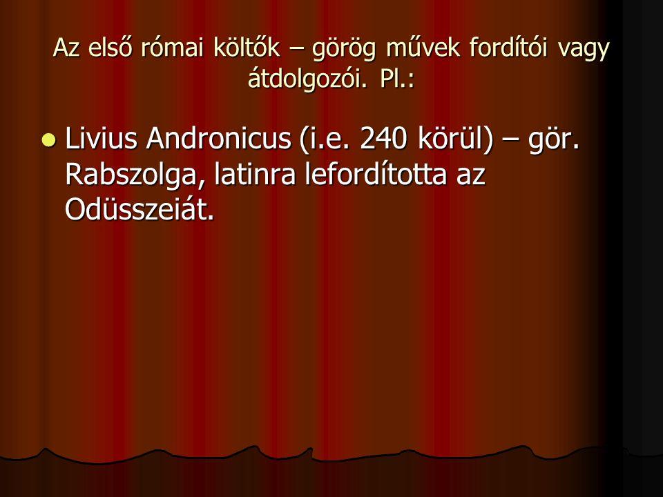 Az első római költők – görög művek fordítói vagy átdolgozói. Pl.: Livius Andronicus (i.e. 240 körül) – gör. Rabszolga, latinra lefordította az Odüssze