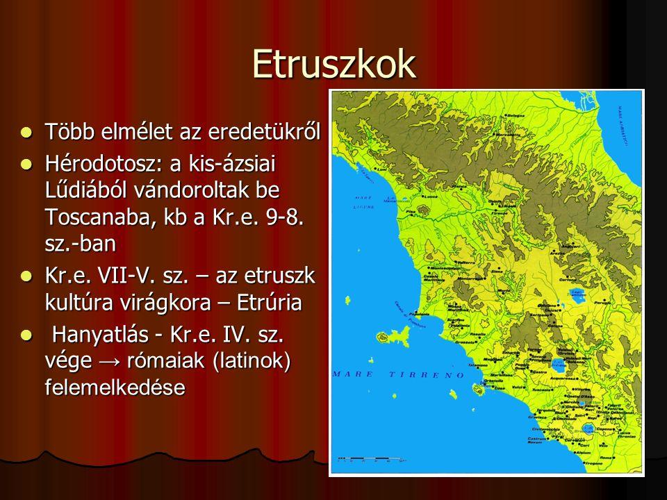 Etruszkok Több elmélet az eredetükről Több elmélet az eredetükről Hérodotosz: a kis-ázsiai Lűdiából vándoroltak be Toscanaba, kb a Kr.e. 9-8. sz.-ban
