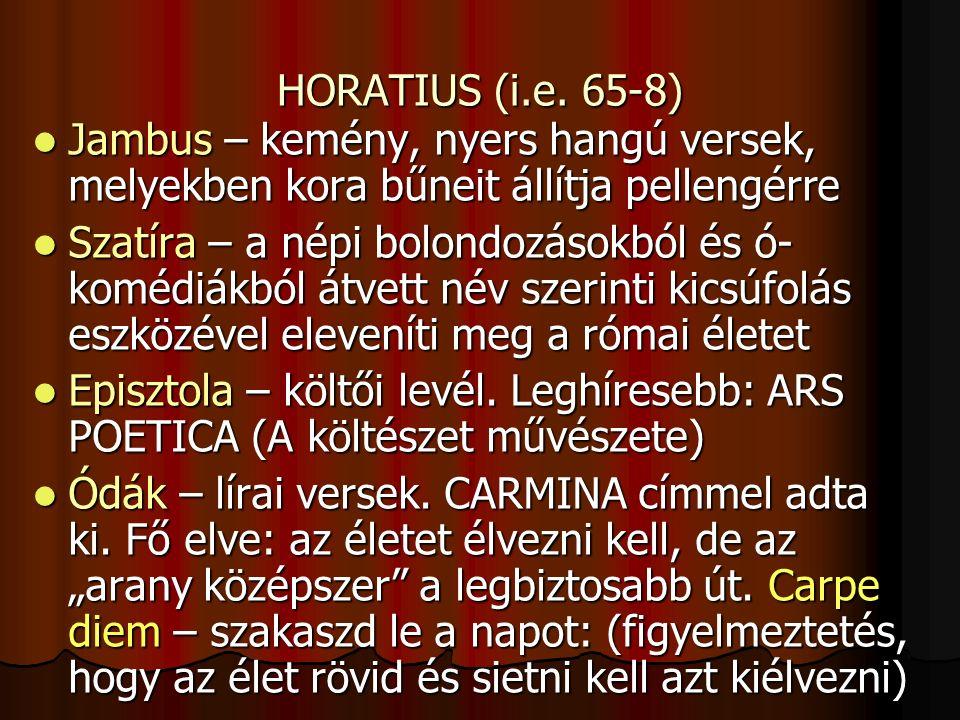HORATIUS (i.e. 65-8) Jambus – kemény, nyers hangú versek, melyekben kora bűneit állítja pellengérre Jambus – kemény, nyers hangú versek, melyekben kor