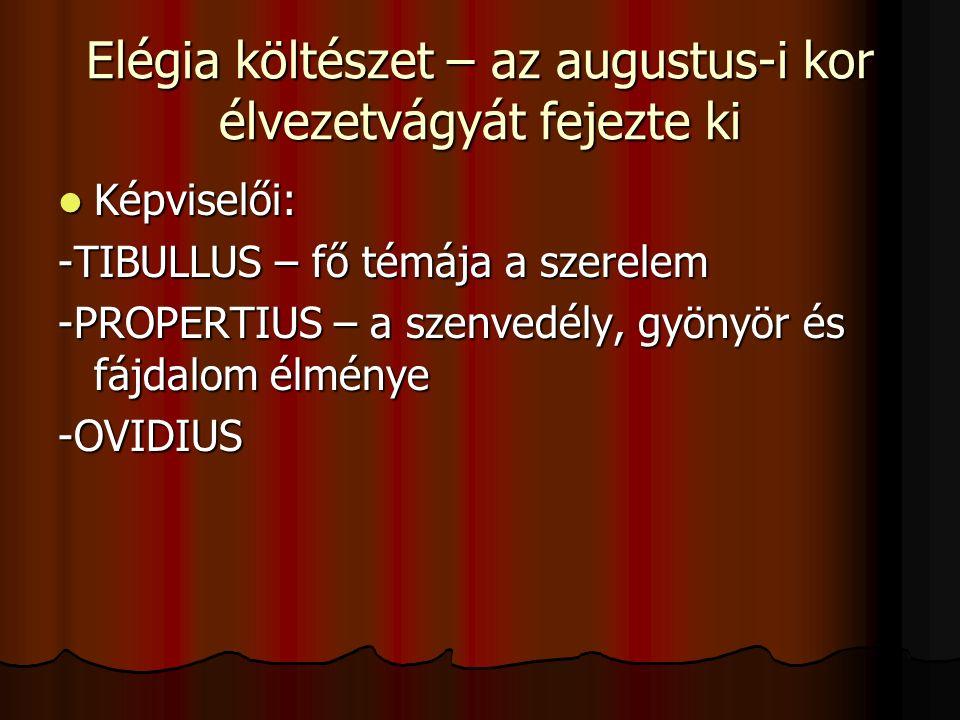 Elégia költészet – az augustus-i kor élvezetvágyát fejezte ki Képviselői: Képviselői: -TIBULLUS – fő témája a szerelem -PROPERTIUS – a szenvedély, gyö