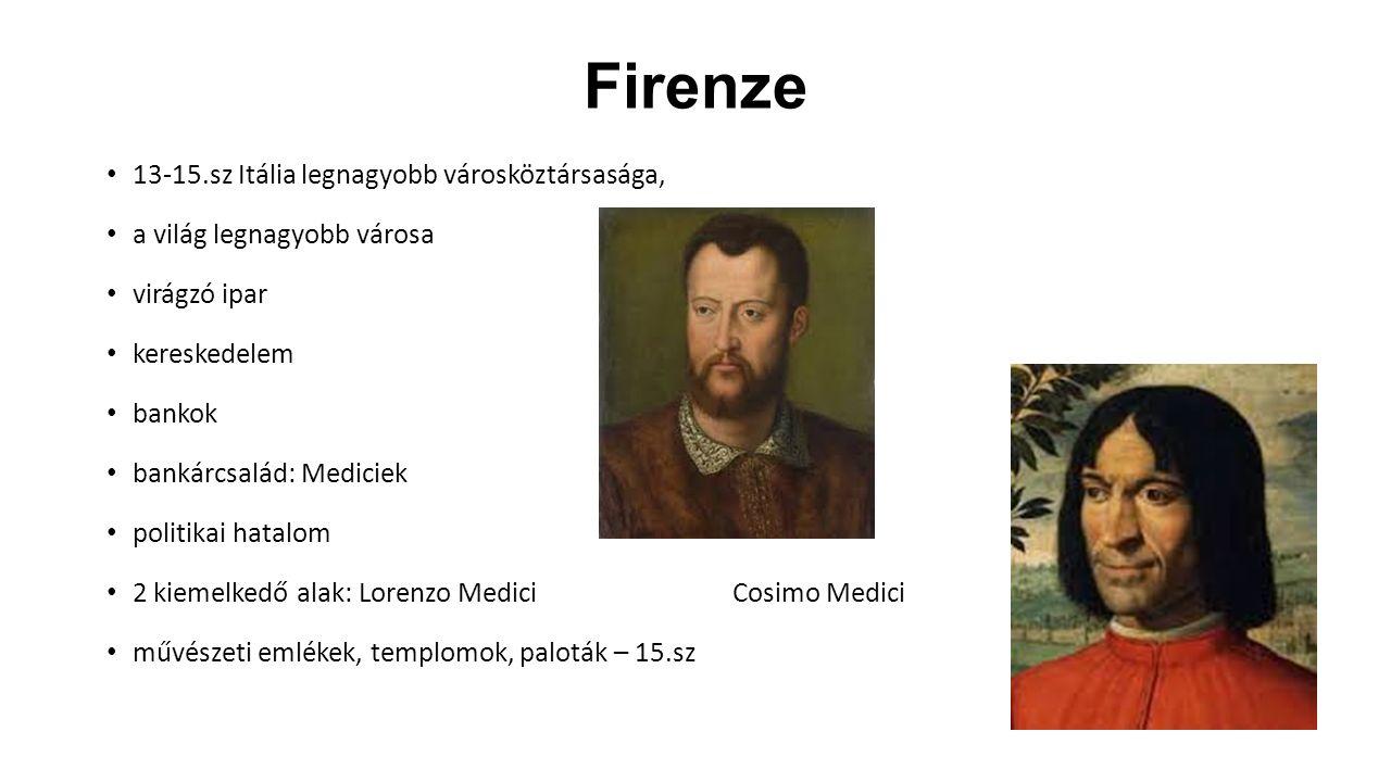 Firenze 13-15.sz Itália legnagyobb városköztársasága, a világ legnagyobb városa virágzó ipar kereskedelem bankok bankárcsalád: Mediciek politikai hatalom 2 kiemelkedő alak: Lorenzo Medici Cosimo Medici művészeti emlékek, templomok, paloták – 15.sz