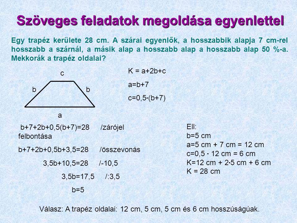 Szöveges feladatok megoldása egyenlettel Egy trapéz kerülete 28 cm. A szárai egyenlők, a hosszabbik alapja 7 cm-rel hosszabb a szárnál, a másik alap a