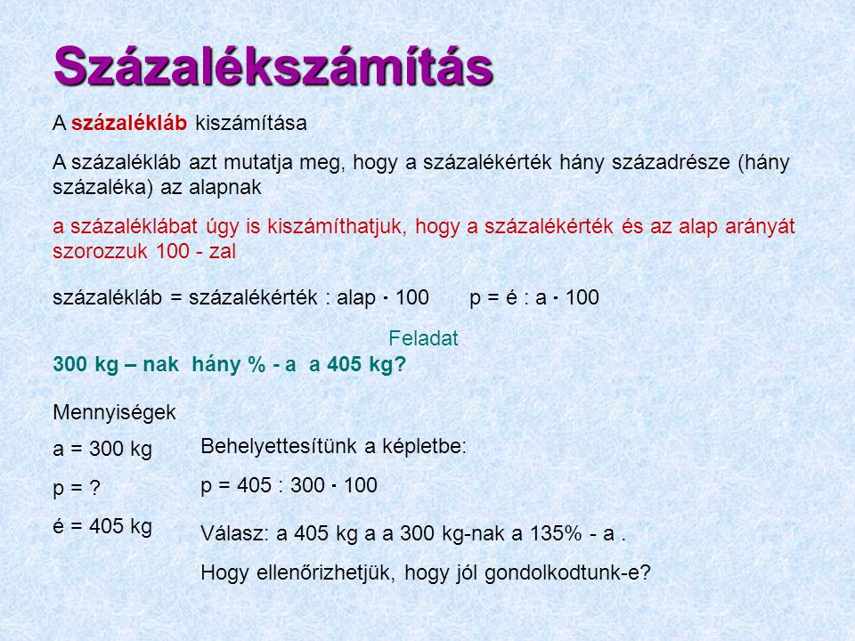 Százalékszámítás Feladat 300 kg – nak hány % - a a 405 kg? Mennyiségek a = 300 kg p = ? é = 405 kg Válasz: a 405 kg a a 300 kg-nak a 135% - a. Hogy el