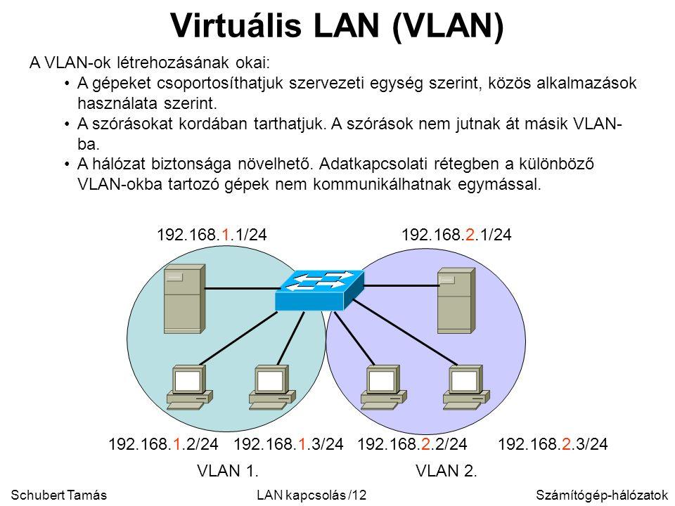 Schubert TamásSzámítógép-hálózatokLAN kapcsolás /12 Virtuális LAN (VLAN) A VLAN-ok létrehozásának okai: A gépeket csoportosíthatjuk szervezeti egység szerint, közös alkalmazások használata szerint.