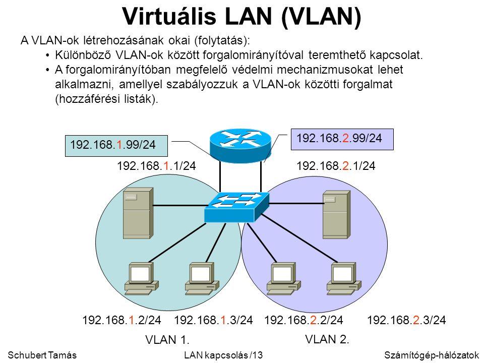 Schubert TamásSzámítógép-hálózatokLAN kapcsolás /13 Virtuális LAN (VLAN) A VLAN-ok létrehozásának okai (folytatás): Különböző VLAN-ok között forgalomirányítóval teremthető kapcsolat.