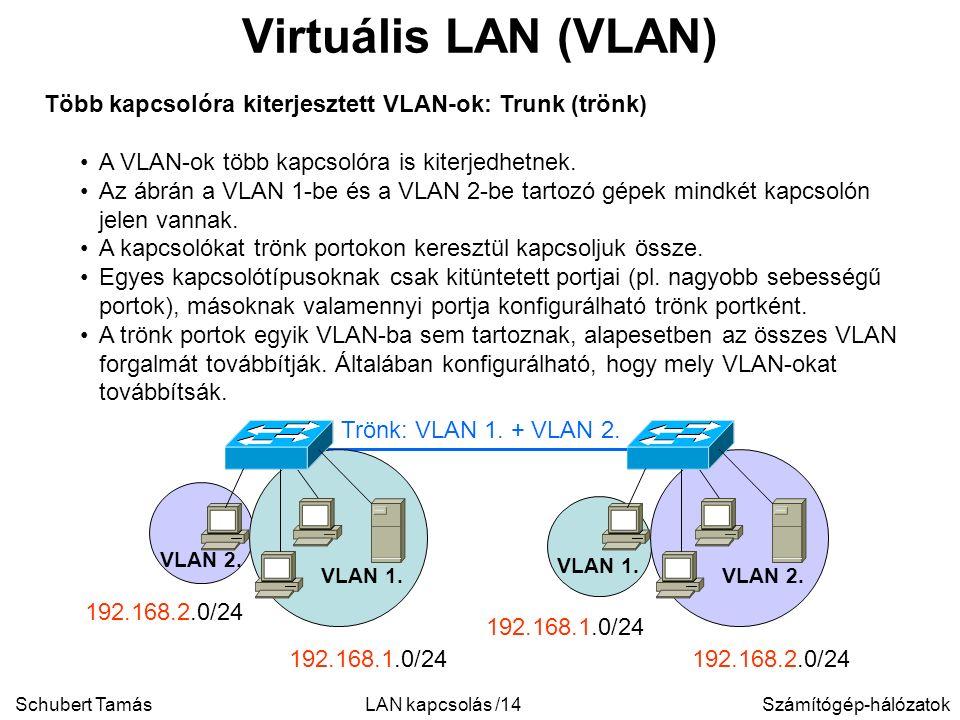 Schubert TamásSzámítógép-hálózatokLAN kapcsolás /14 Virtuális LAN (VLAN) Több kapcsolóra kiterjesztett VLAN-ok: Trunk (trönk) A VLAN-ok több kapcsolóra is kiterjedhetnek.