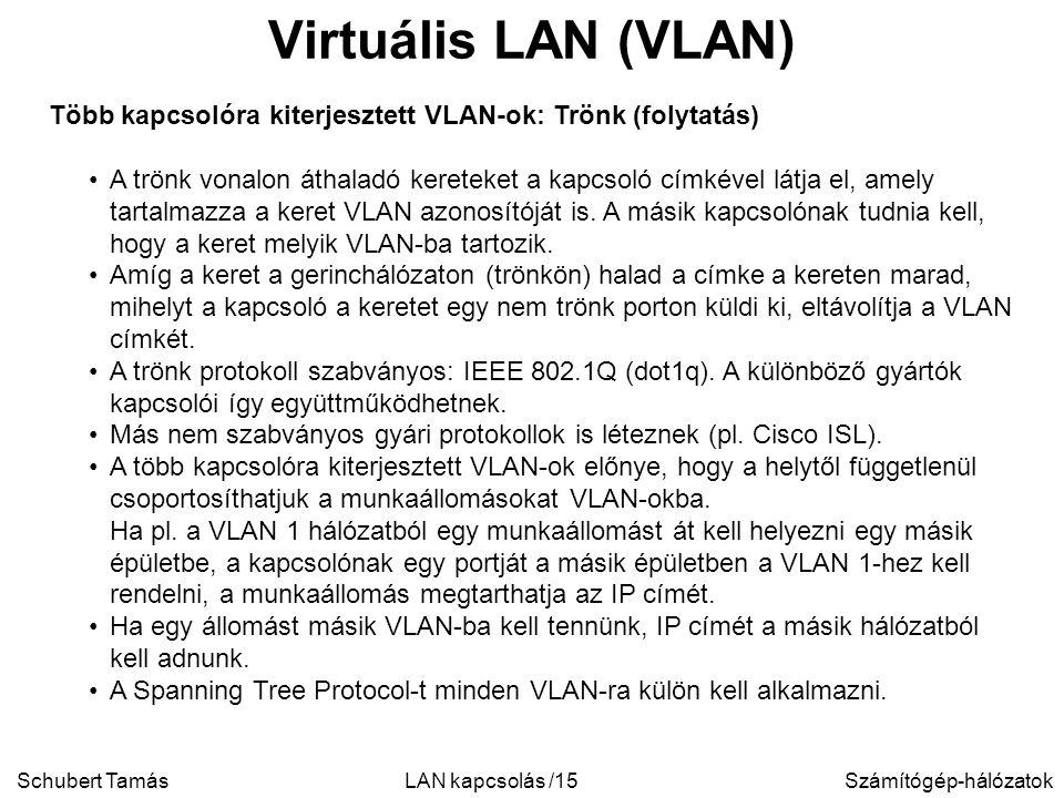 Schubert TamásSzámítógép-hálózatokLAN kapcsolás /15 Virtuális LAN (VLAN) Több kapcsolóra kiterjesztett VLAN-ok: Trönk (folytatás) A trönk vonalon áthaladó kereteket a kapcsoló címkével látja el, amely tartalmazza a keret VLAN azonosítóját is.