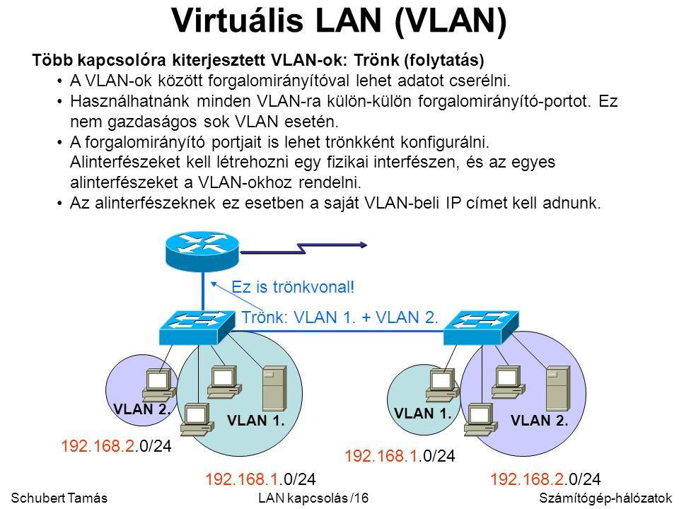 Schubert TamásSzámítógép-hálózatokLAN kapcsolás /16 Virtuális LAN (VLAN) Több kapcsolóra kiterjesztett VLAN-ok: Trönk (folytatás) A VLAN-ok között forgalomirányítóval lehet adatot cserélni.