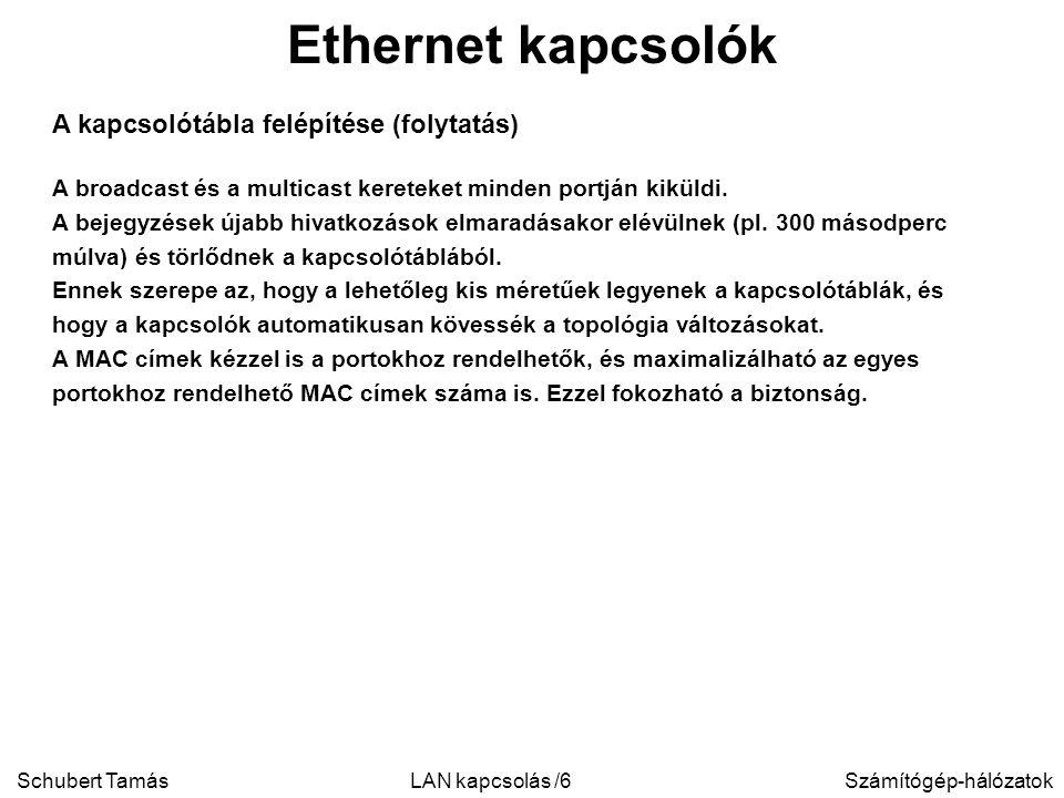 Schubert TamásSzámítógép-hálózatokLAN kapcsolás /6 Ethernet kapcsolók A kapcsolótábla felépítése (folytatás) A broadcast és a multicast kereteket minden portján kiküldi.
