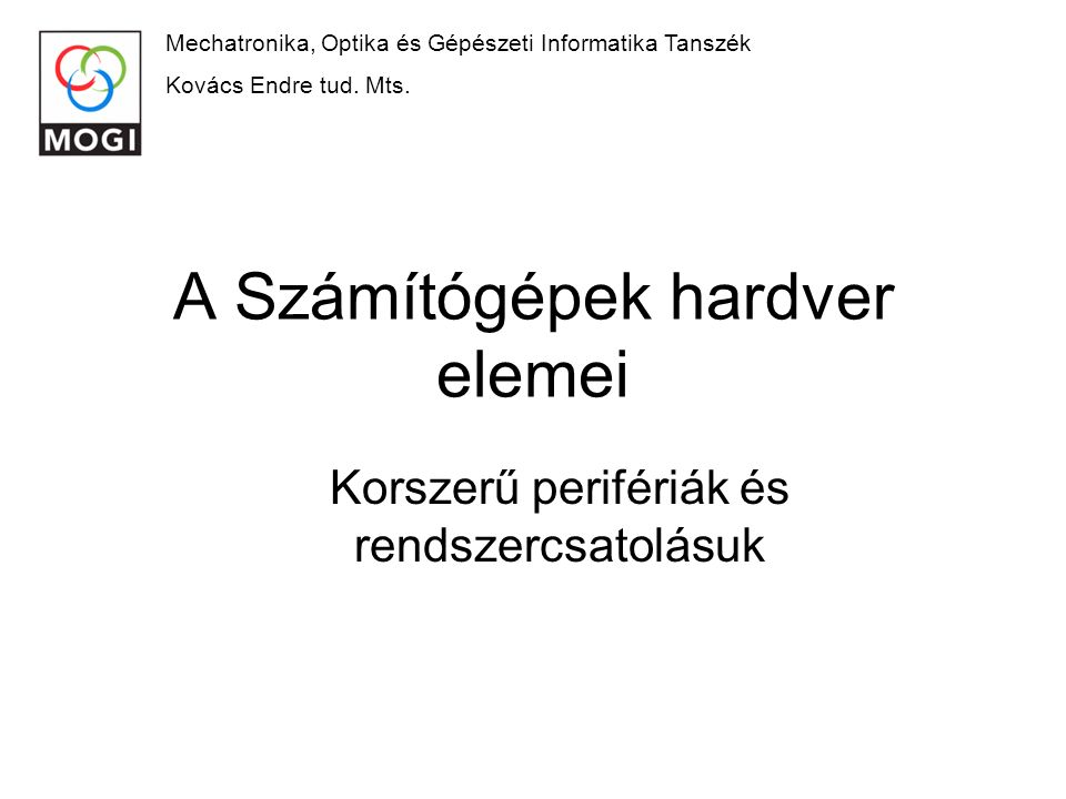 A Számítógépek hardver elemei Korszerű perifériák és rendszercsatolásuk Mechatronika, Optika és Gépészeti Informatika Tanszék Kovács Endre tud.