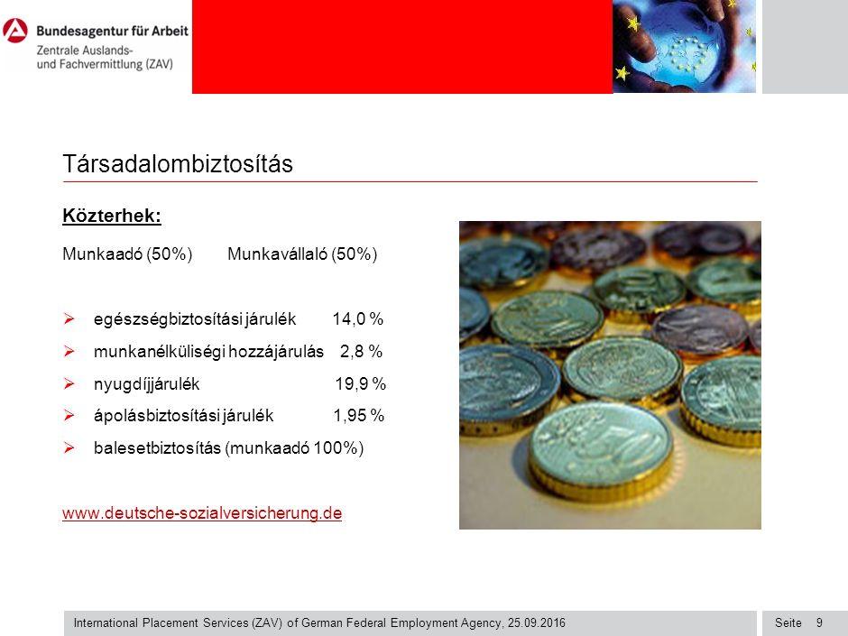 Seite International Placement Services (ZAV) of German Federal Employment Agency, 25.09.2016 9 Társadalombiztosítás Közterhek: Munkaadó (50%) Munkavállaló (50%)  egészségbiztosítási járulék 14,0 %  munkanélküliségi hozzájárulás 2,8 %  nyugdíjjárulék 19,9 %  ápolásbiztosítási járulék 1,95 %  balesetbiztosítás (munkaadó 100%) www.deutsche-sozialversicherung.de