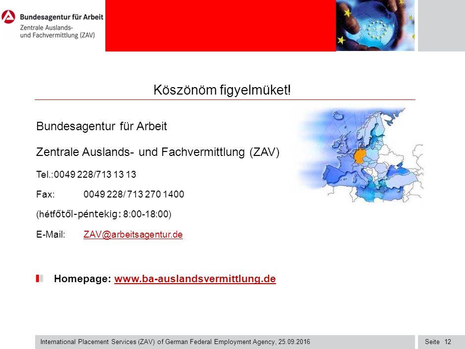 Seite International Placement Services (ZAV) of German Federal Employment Agency, 25.09.2016 12 Bundesagentur für Arbeit Zentrale Auslands- und Fachvermittlung (ZAV) Tel.:0049 228/713 13 13 Fax:0049 228/ 713 270 1400 (hétf őtől-péntekig: 8:00-18:00) E-Mail: ZAV@arbeitsagentur.deZAV@arbeitsagentur.de Homepage: www.ba-auslandsvermittlung.dewww.ba-auslandsvermittlung.de Köszönöm figyelmüket!