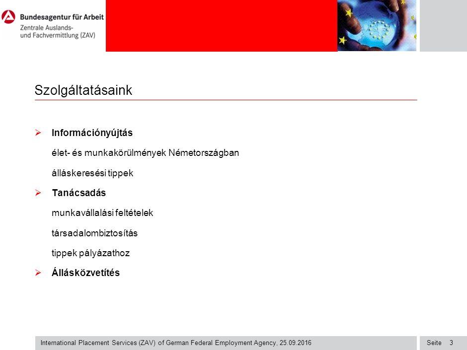 Seite International Placement Services (ZAV) of German Federal Employment Agency, 25.09.2016 3 Szolgáltatásaink  Információnyújtás élet- és munkakörülmények Németországban álláskeresési tippek  Tanácsadás munkavállalási feltételek társadalombiztosítás tippek pályázathoz  Állásközvetítés