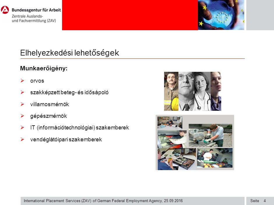 Seite International Placement Services (ZAV) of German Federal Employment Agency, 25.09.2016 4 Elhelyezkedési lehet őségek Munkaerőigény:  orvos  szakképzett beteg- és idősápoló  villamosmérnök  gépészmérnök  IT (információtechnológiai) szakemberek  vendéglátóipari szakemberek