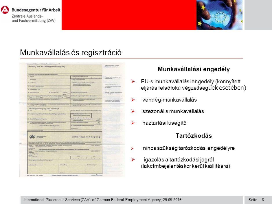 Seite International Placement Services (ZAV) of German Federal Employment Agency, 25.09.2016 6 Munkavállalás és regisztráció Munkavállalási engedély  EU-s munkavállalási engedély (könnyített eljárás felsőfokú végzettség űek esetében)  vendég-munkavállalás  szezonális munkavállalás  háztartási kisegítő Tartózkodás  nincs szükség tarózkodási engedélyre  igazolás a tartózkodási jogról (lakcímbejelentéskor kerül kiállításra)