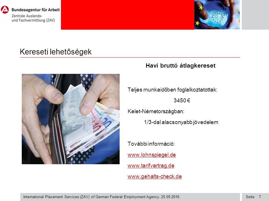 Seite International Placement Services (ZAV) of German Federal Employment Agency, 25.09.2016 7 Kereseti lehetőségek Havi bruttó átlagkereset Teljes munkaidőben foglalkoztatottak: 3450 € Kelet-Németországban: 1/3-dal alacsonyabb jövedelem További információ: www.lohnspiegel.delohnspiegel.de www.tarifvertrag.de www.gehalts-check.de