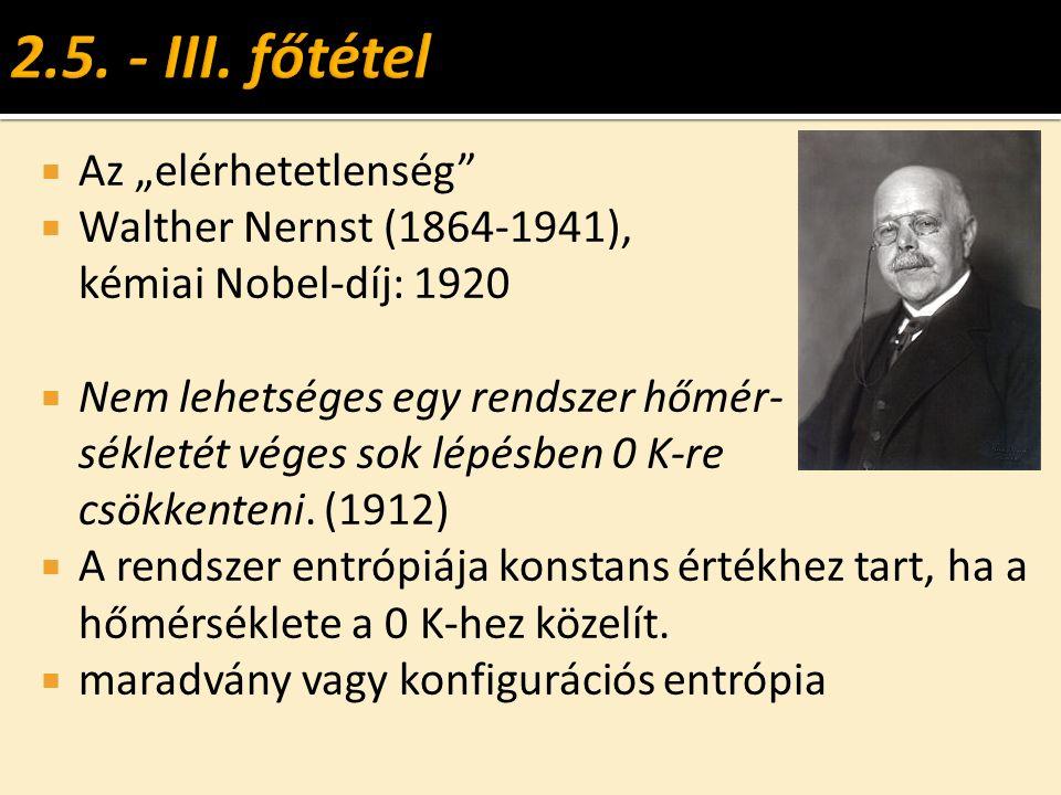 """ Az """"elérhetetlenség  Walther Nernst (1864-1941), kémiai Nobel-díj: 1920  Nem lehetséges egy rendszer hőmér- sékletét véges sok lépésben 0 K-re csökkenteni."""