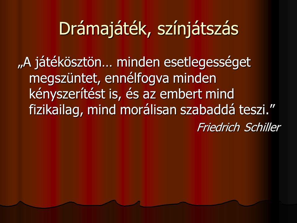 """Drámajáték, színjátszás """"A játékösztön… minden esetlegességet megszüntet, ennélfogva minden kényszerítést is, és az embert mind fizikailag, mind morálisan szabaddá teszi. Friedrich Schiller"""
